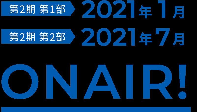 第2期 第1部 2021年1月 第2期 第2部 2021年7月 ONAIR!